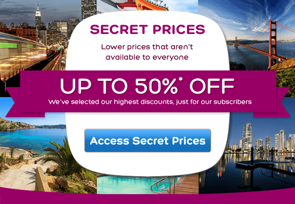 Lower prices that aren't available to everyone, UP TO 50%* OFF, We've selected our highest discounts, just for our subscribers, Access Secret Prices