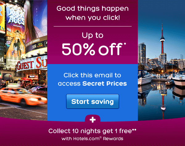 Good things happen when you click! Up to 50% off* Click this email to access Secret Prices | Find the best hotel deals at Hotels.com - Book & Save Up To 50% Off